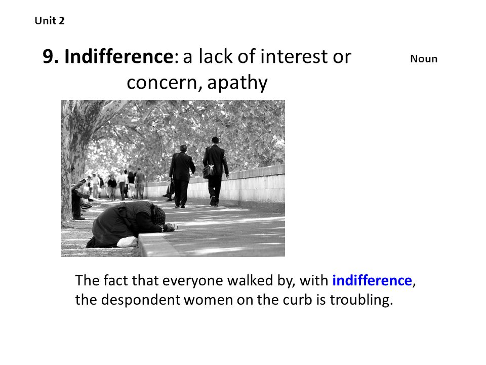 9. Indifference: a lack of interest or concern, apathy Unit 2 Noun The fact that everyone walked by, with indifference, the despondent women on the cu