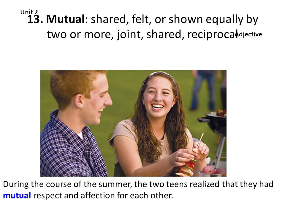 13. Mutual: shared, felt, or shown equally by two or more, joint, shared, reciprocal Unit 2 Adjective During the course of the summer, the two teens r