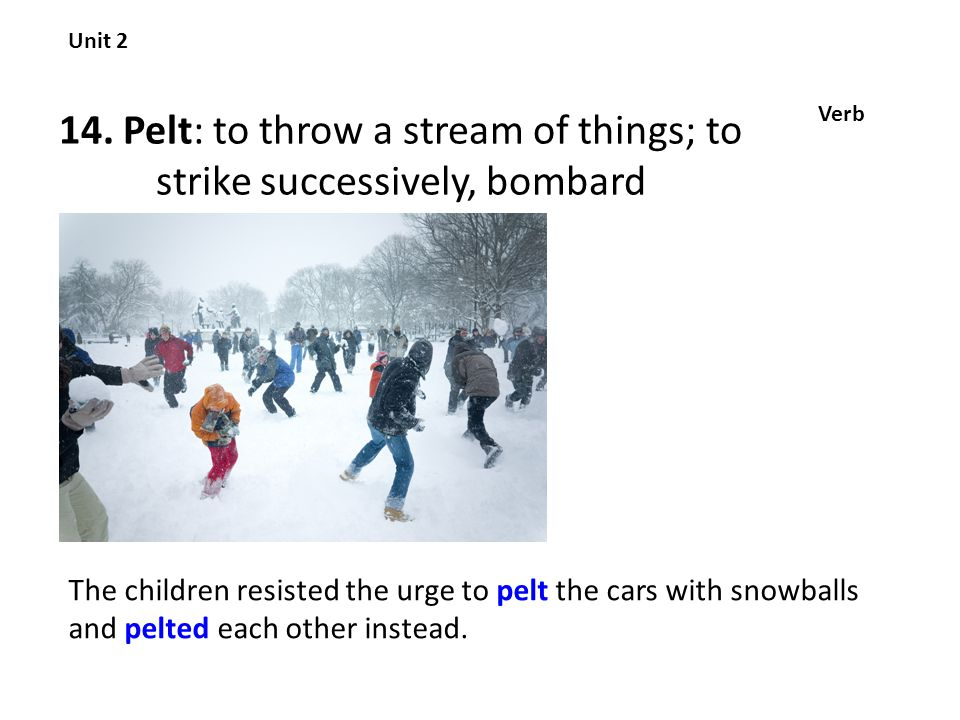 14. Pelt: to throw a stream of things; to strike successively, bombard Unit 2 Verb The children resisted the urge to pelt the cars with snowballs and