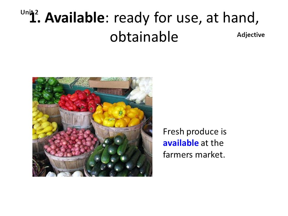 1. Available: ready for use, at hand, obtainable Unit 2 Adjective Fresh produce is available at the farmers market.