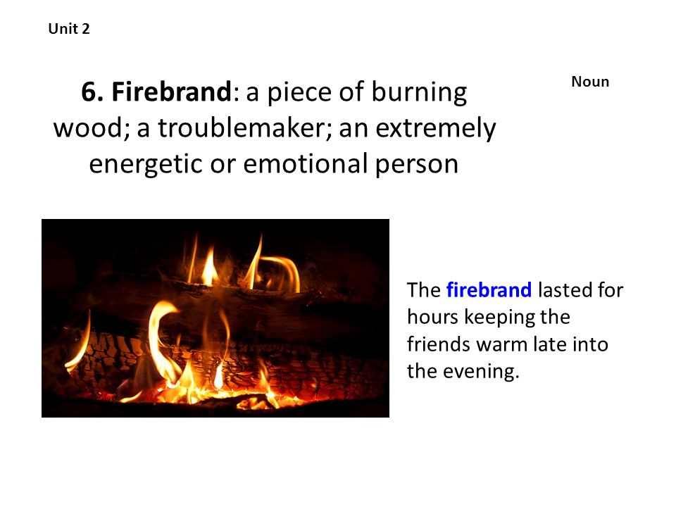 6. Firebrand: a piece of burning wood; a troublemaker; an extremely energetic or emotional person Unit 2 Noun The firebrand lasted for hours keeping t