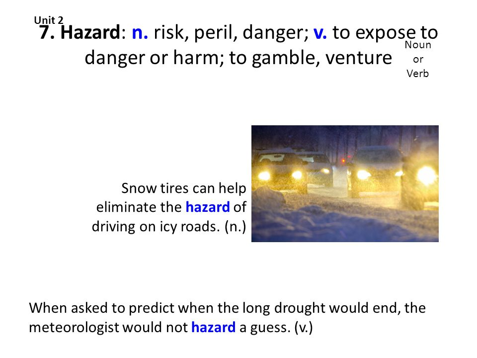 7. Hazard: n. risk, peril, danger; v.
