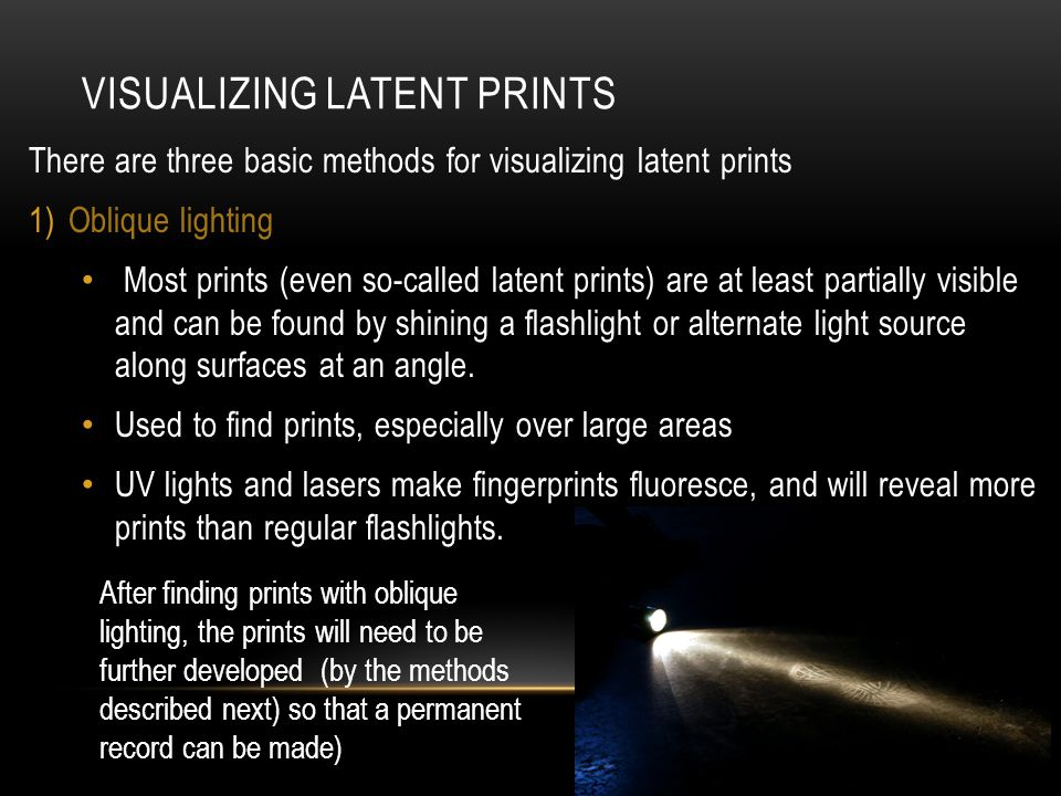 VISUALIZING LATENT PRINTS There are three basic methods for visualizing latent prints 1)Oblique lighting Most prints (even so-called latent prints) are at least partially visible and can be found by shining a flashlight or alternate light source along surfaces at an angle.