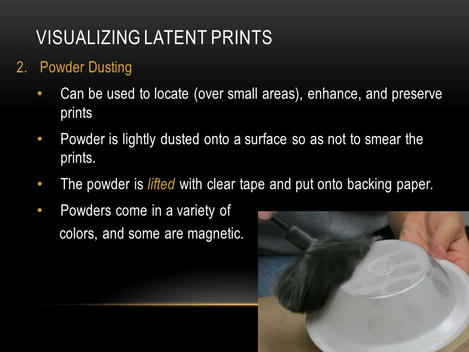 VISUALIZING LATENT PRINTS 2.Powder Dusting Can be used to locate (over small areas), enhance, and preserve prints Powder is lightly dusted onto a surface so as not to smear the prints.