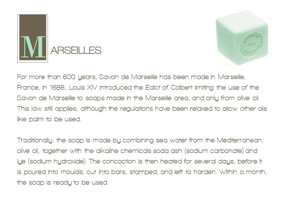 ARSEILLES For more than 600 years, Savon de Marseille has been made in Marseille, France, In 1688, Louis XIV introduced the Edict of Colbert limiting the use of the Savon de Marseille to soaps made in the Marseille area, and only from olive oil.