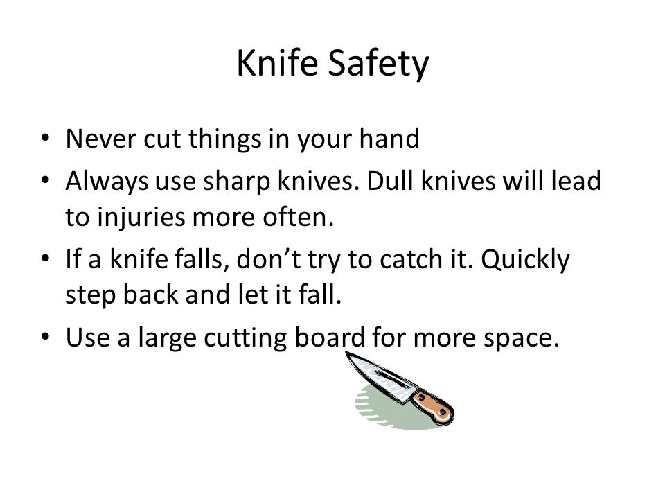 Knife Safety Hold the item you are cutting firmly with one hand.