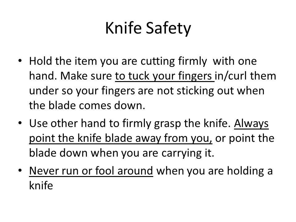 Knife Safety Be alert and pay attention when you are using your knife.