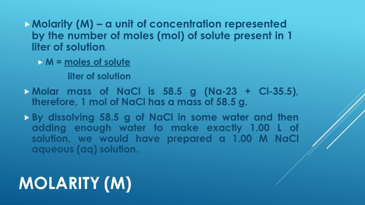 MOLARITY (M)  Molarity (M) – a unit of concentration represented by the number of moles (mol) of solute present in 1 liter of solution.