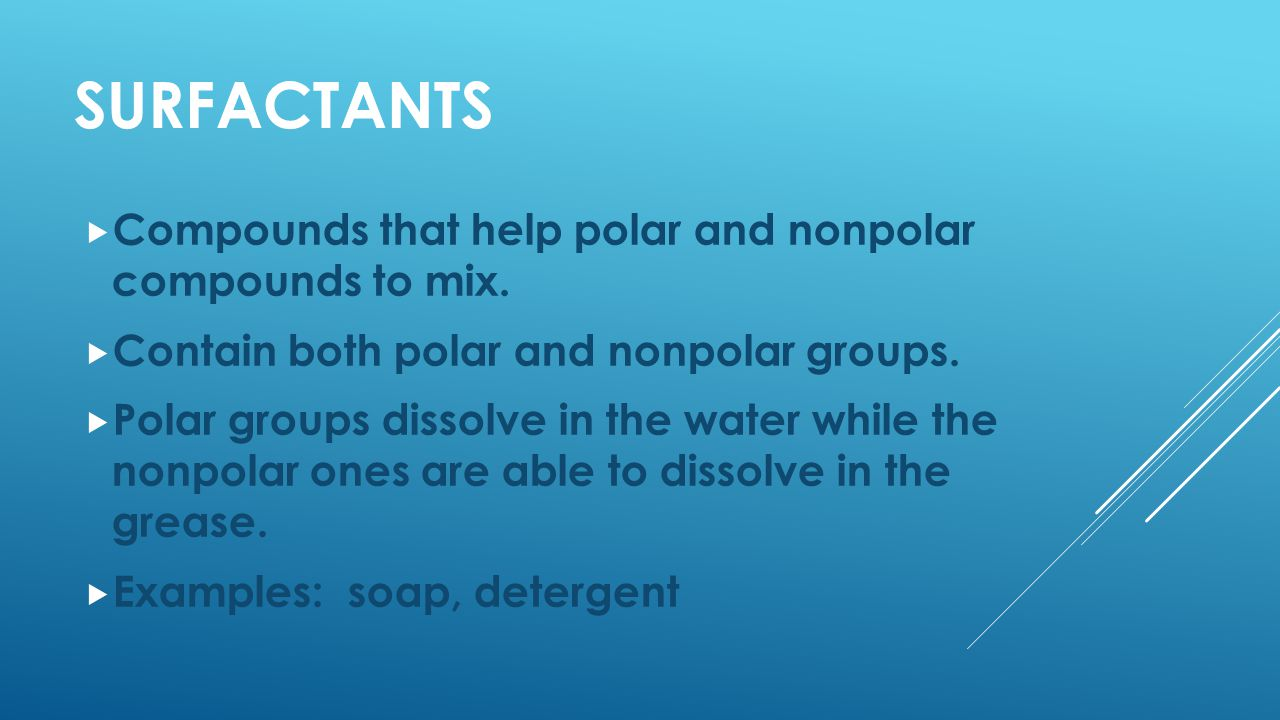 SURFACTANTS  Compounds that help polar and nonpolar compounds to mix.