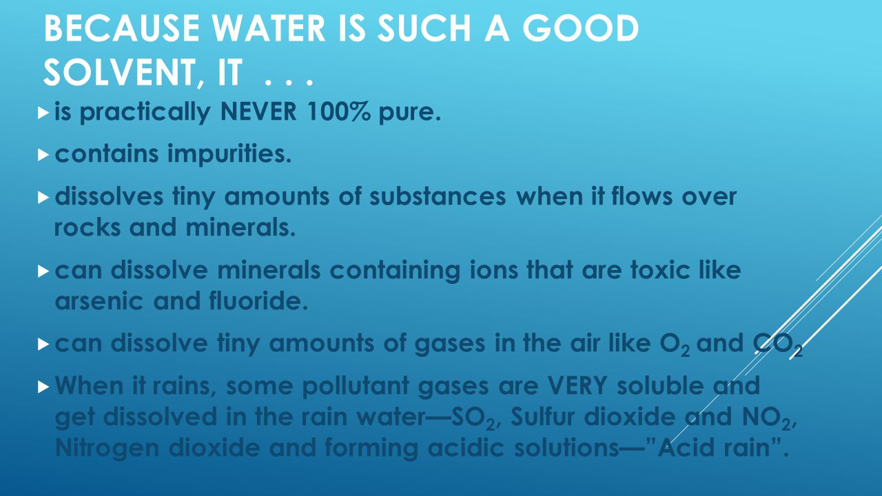 BECAUSE WATER IS SUCH A GOOD SOLVENT, IT...  is practically NEVER 100% pure.