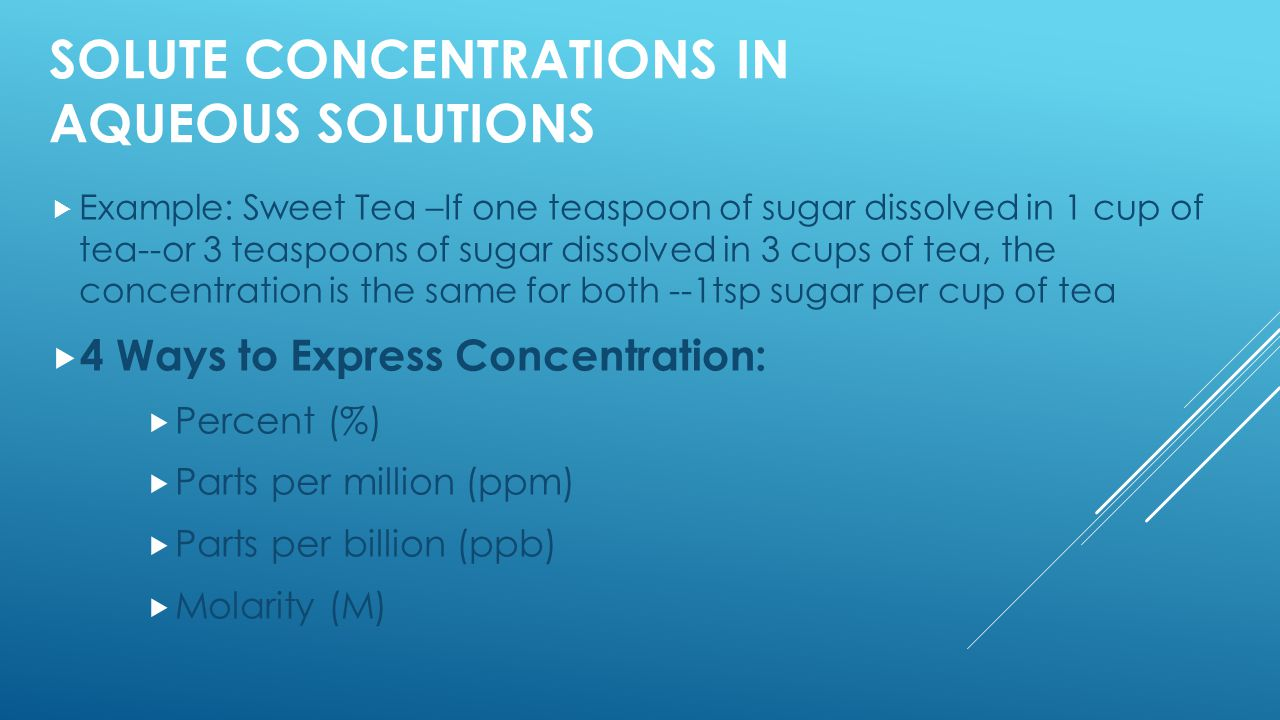 SOLUTE CONCENTRATIONS IN AQUEOUS SOLUTIONS  Example: Sweet Tea –If one teaspoon of sugar dissolved in 1 cup of tea--or 3 teaspoons of sugar dissolved in 3 cups of tea, the concentration is the same for both --1tsp sugar per cup of tea  4 Ways to Express Concentration:  Percent (%)  Parts per million (ppm)  Parts per billion (ppb)  Molarity (M)