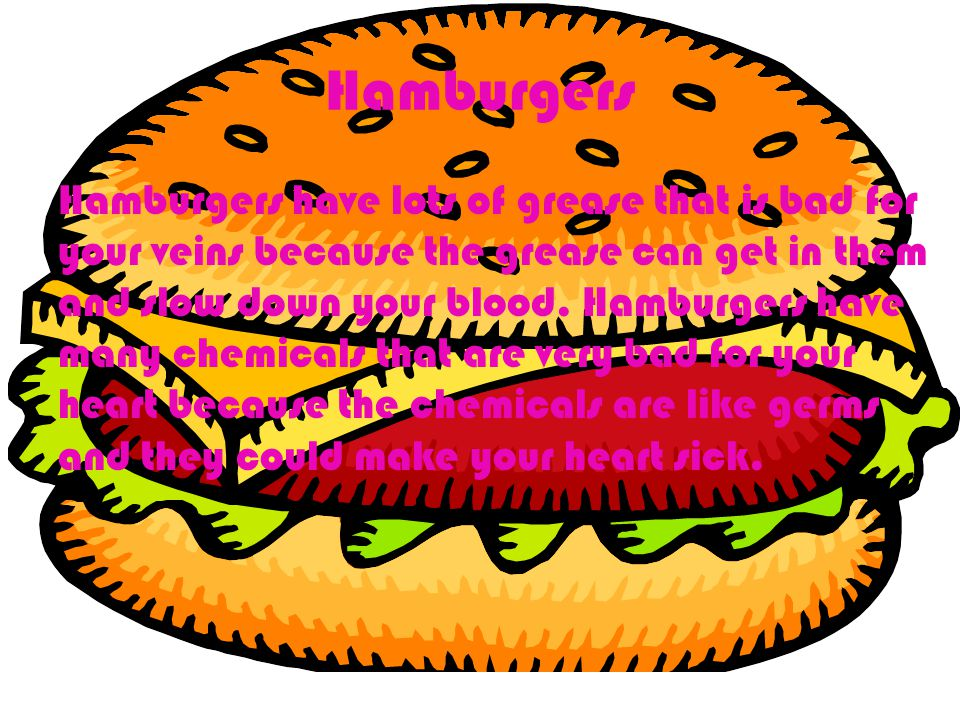 Hamburgers Hamburgers have lots of grease that is bad for your veins because the grease can get in them and slow down your blood.