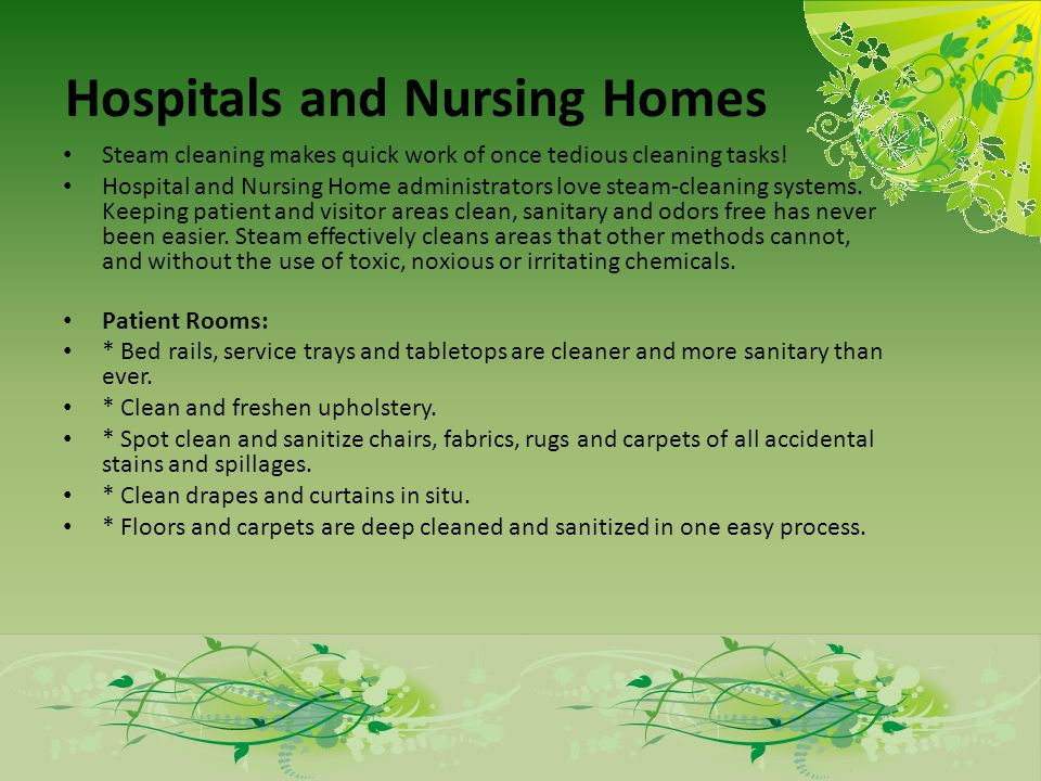 Hospitals and Nursing Homes Steam cleaning makes quick work of once tedious cleaning tasks! Hospital and Nursing Home administrators love steam-cleani