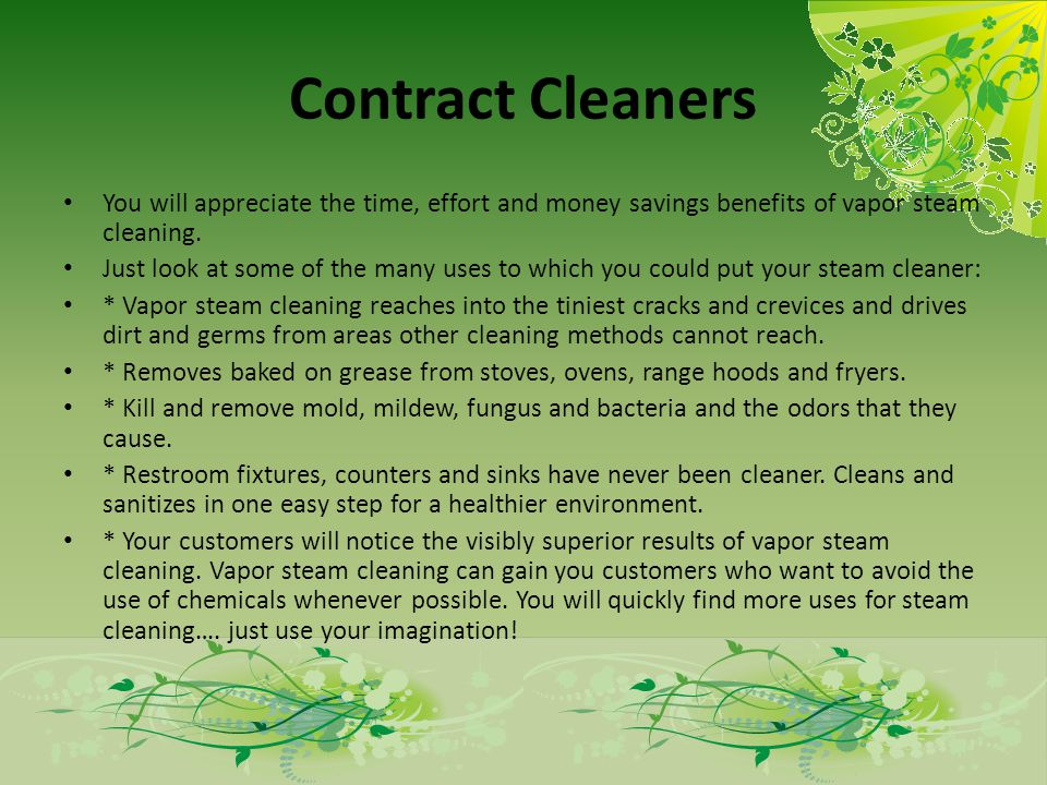 Contract Cleaners You will appreciate the time, effort and money savings benefits of vapor steam cleaning.