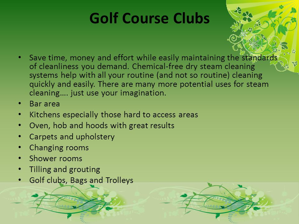 Golf Course Clubs Save time, money and effort while easily maintaining the standards of cleanliness you demand. Chemical-free dry steam cleaning syste