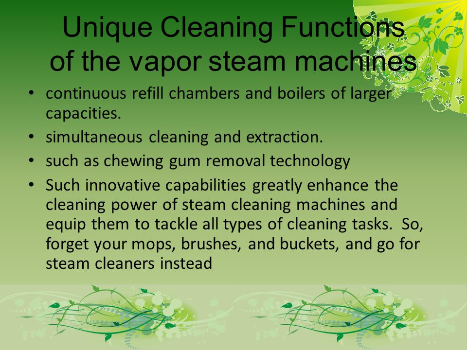 Unique Cleaning Functions of the vapor steam machines continuous refill chambers and boilers of larger capacities. simultaneous cleaning and extractio