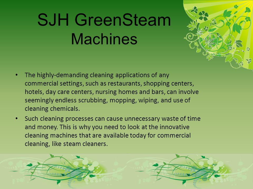 SJH GreenSteam Machines The highly-demanding cleaning applications of any commercial settings, such as restaurants, shopping centers, hotels, day care centers, nursing homes and bars, can involve seemingly endless scrubbing, mopping, wiping, and use of cleaning chemicals.