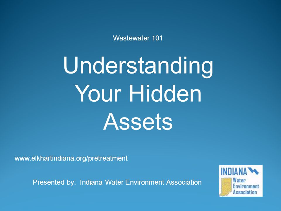 Wastewater 101 Understanding Your Hidden Assets Presented by: Indiana Water Environment Association www.elkhartindiana.org/pretreatment