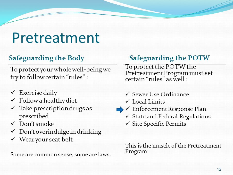 Pretreatment Safeguarding the Body Safeguarding the POTW To protect the POTW the Pretreatment Program must set certain rules as well : Sewer Use Ordinance Local Limits Enforcement Response Plan State and Federal Regulations Site Specific Permits This is the muscle of the Pretreatment Program 12 To protect your whole well-being we try to follow certain rules : Exercise daily Follow a healthy diet Take prescription drugs as prescribed Don't smoke Don't overindulge in drinking Wear your seat belt Some are common sense, some are laws.