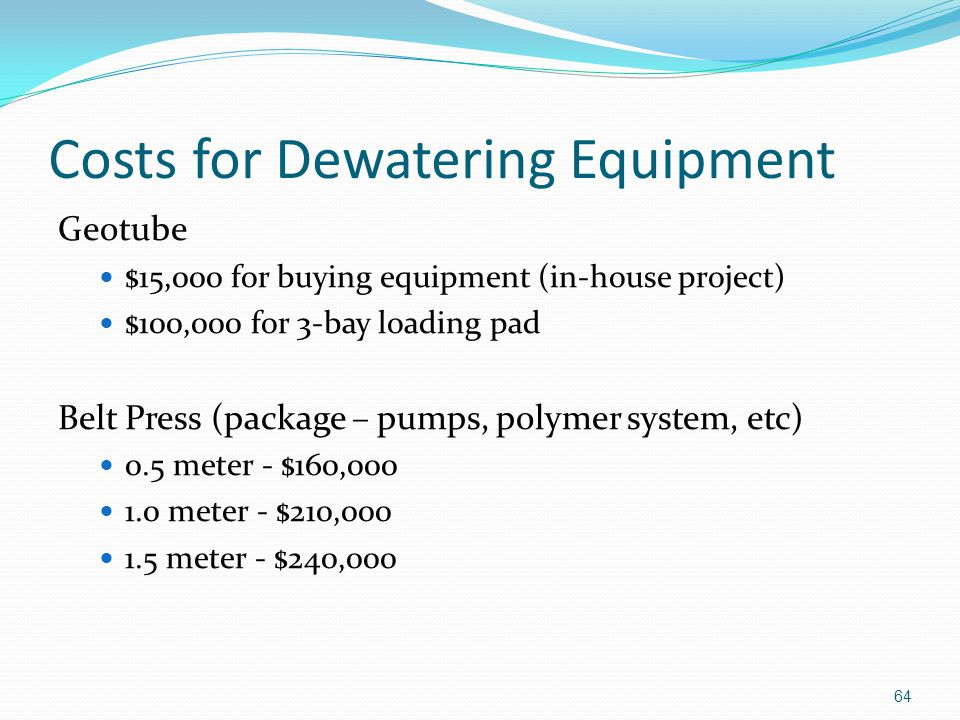 Costs for Dewatering Equipment Geotube $15,000 for buying equipment (in-house project) $100,000 for 3-bay loading pad Belt Press (package – pumps, polymer system, etc) 0.5 meter - $160,000 1.0 meter - $210,000 1.5 meter - $240,000 64
