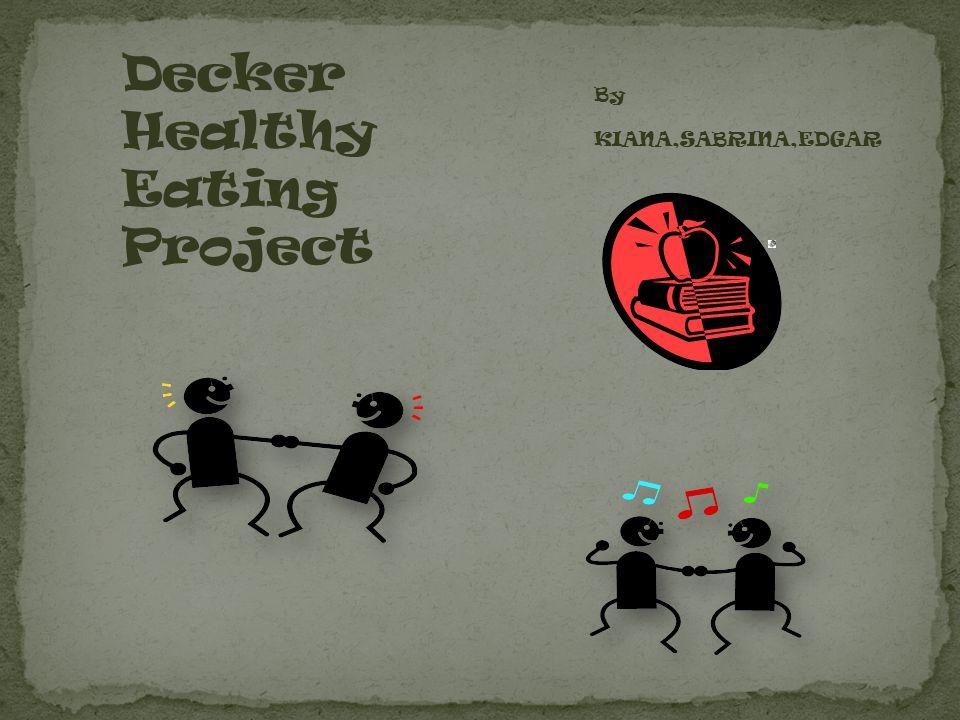 By KIANA,SABRINA,EDGAR Decker Healthy Eating Project