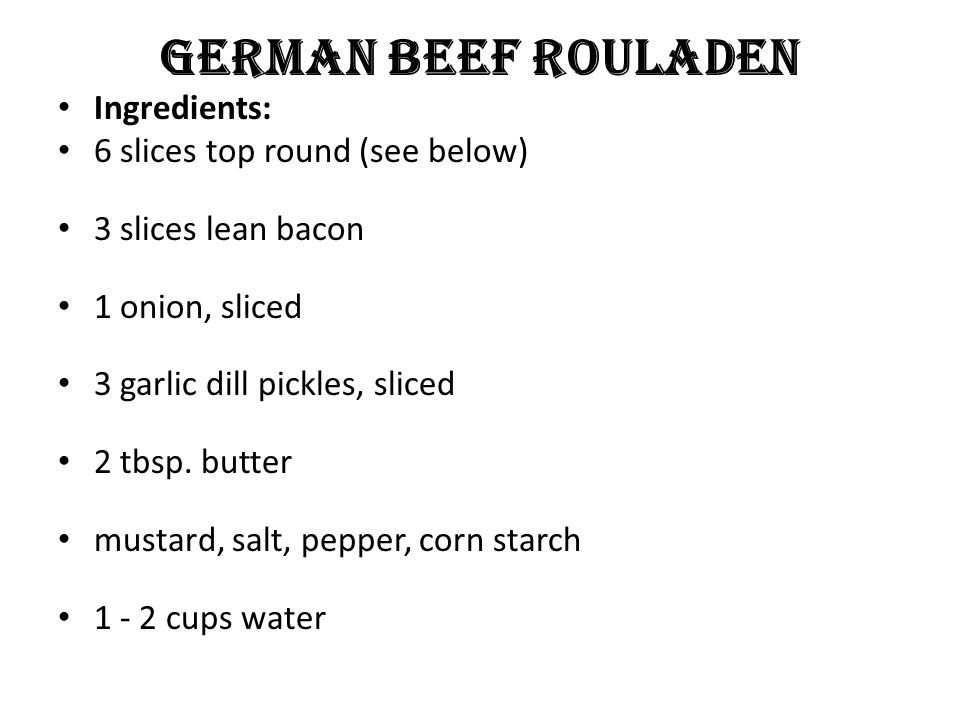 German Beef Rouladen Ingredients: 6 slices top round (see below) 3 slices lean bacon 1 onion, sliced 3 garlic dill pickles, sliced 2 tbsp.