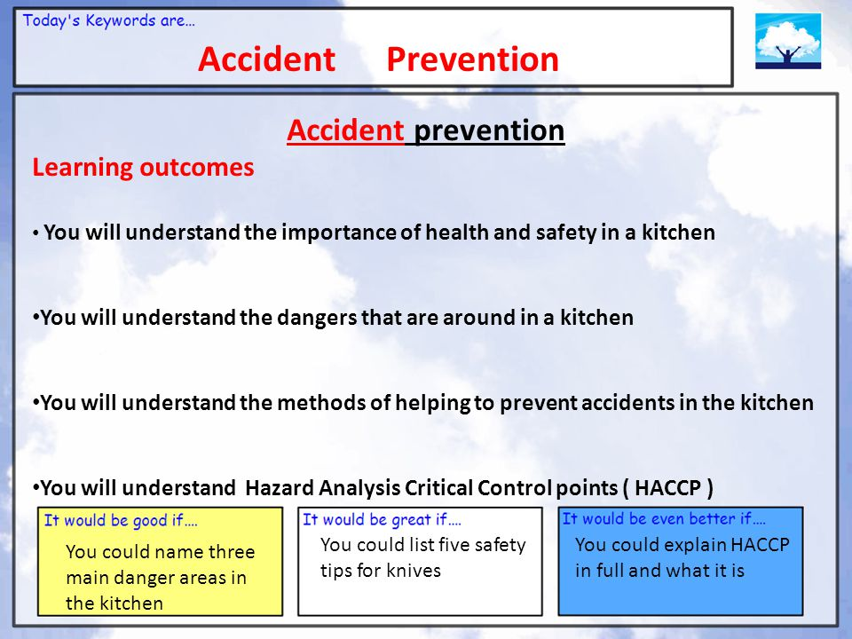 Accident Prevention You could name three main danger areas in the kitchen You could list five safety tips for knives You could explain HACCP in full and what it is Accident prevention Learning outcomes You will understand the importance of health and safety in a kitchen You will understand the dangers that are around in a kitchen You will understand the methods of helping to prevent accidents in the kitchen You will understand Hazard Analysis Critical Control points ( HACCP )