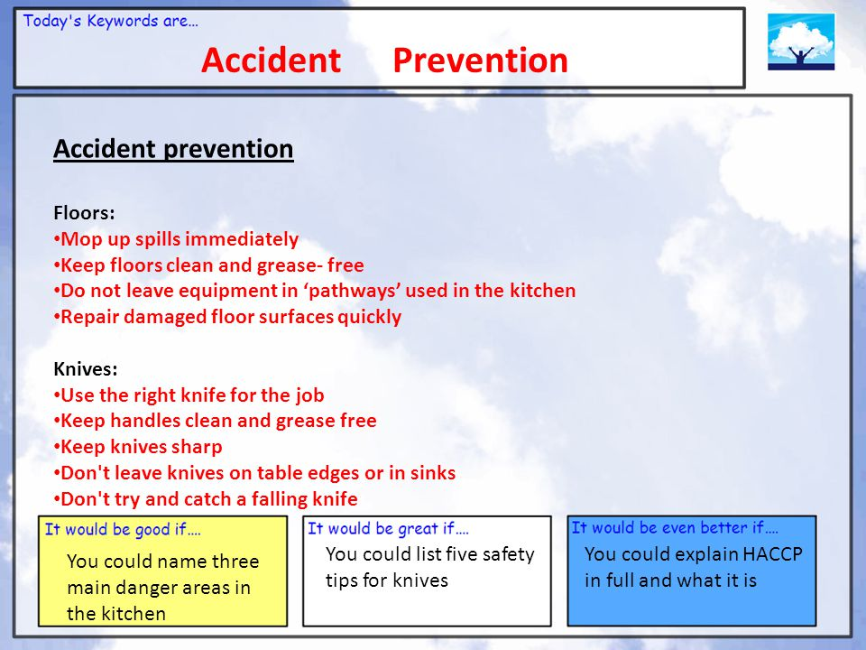 Accident Prevention You could name three main danger areas in the kitchen You could list five safety tips for knives You could explain HACCP in full and what it is Accident prevention Floors: Mop up spills immediately Keep floors clean and grease- free Do not leave equipment in 'pathways' used in the kitchen Repair damaged floor surfaces quickly Knives: Use the right knife for the job Keep handles clean and grease free Keep knives sharp Don t leave knives on table edges or in sinks Don t try and catch a falling knife