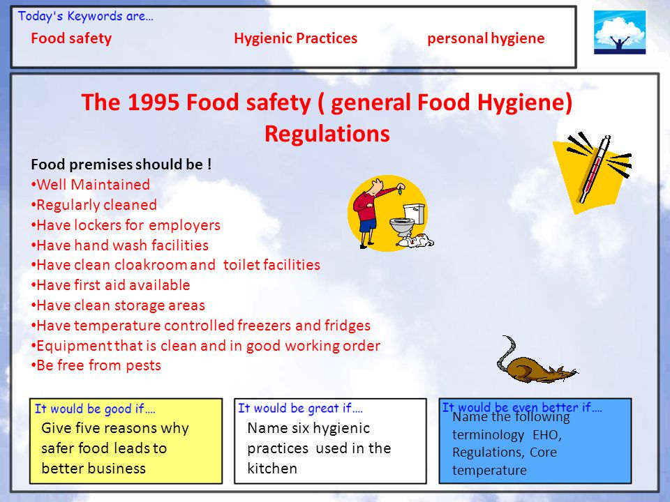 Food safety Hygienic Practices personal hygiene Give five reasons why safer food leads to better business Name six hygienic practices used in the kitchen Name the following terminology EHO, Regulations, Core temperature The 1995 Food safety ( general Food Hygiene) Regulations Food premises should be .