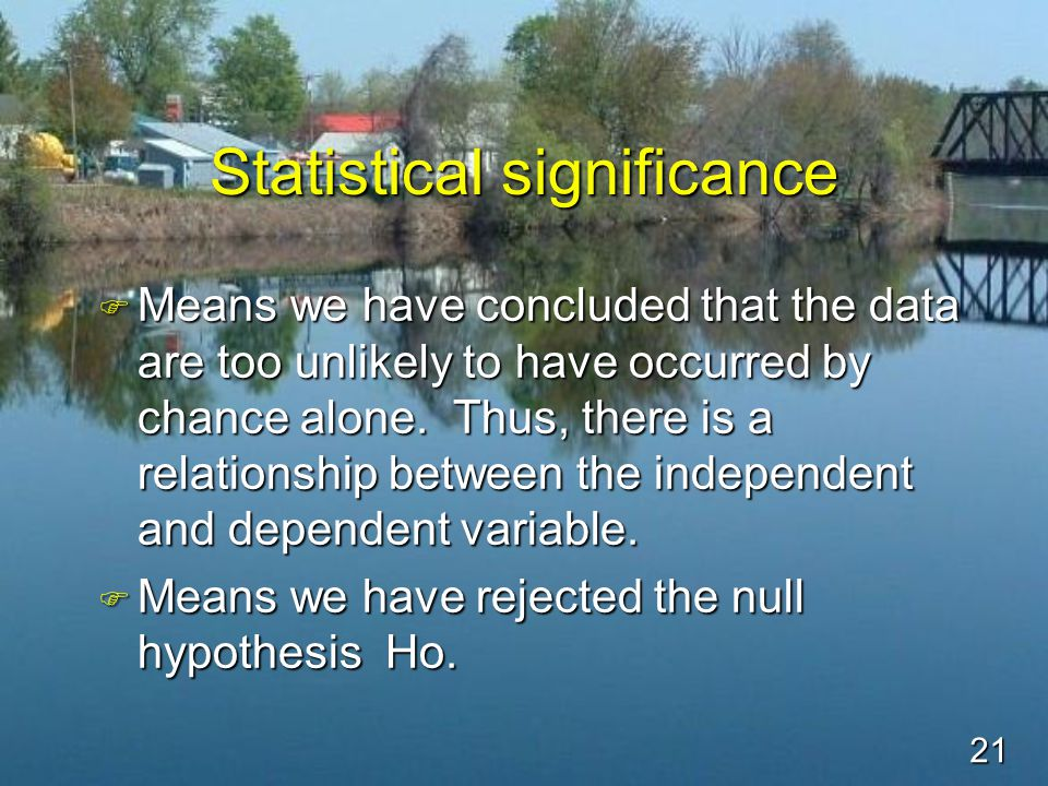21 Statistical significance F Means we have concluded that the data are too unlikely to have occurred by chance alone.