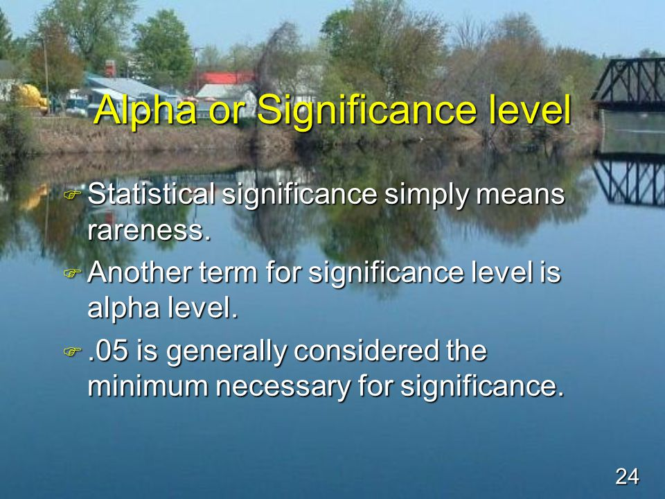 24 Alpha or Significance level F Statistical significance simply means rareness.