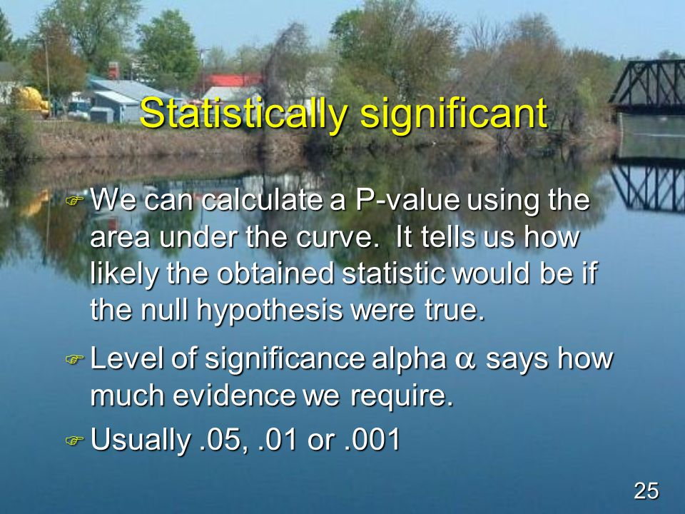 25 Statistically significant F We can calculate a P-value using the area under the curve.