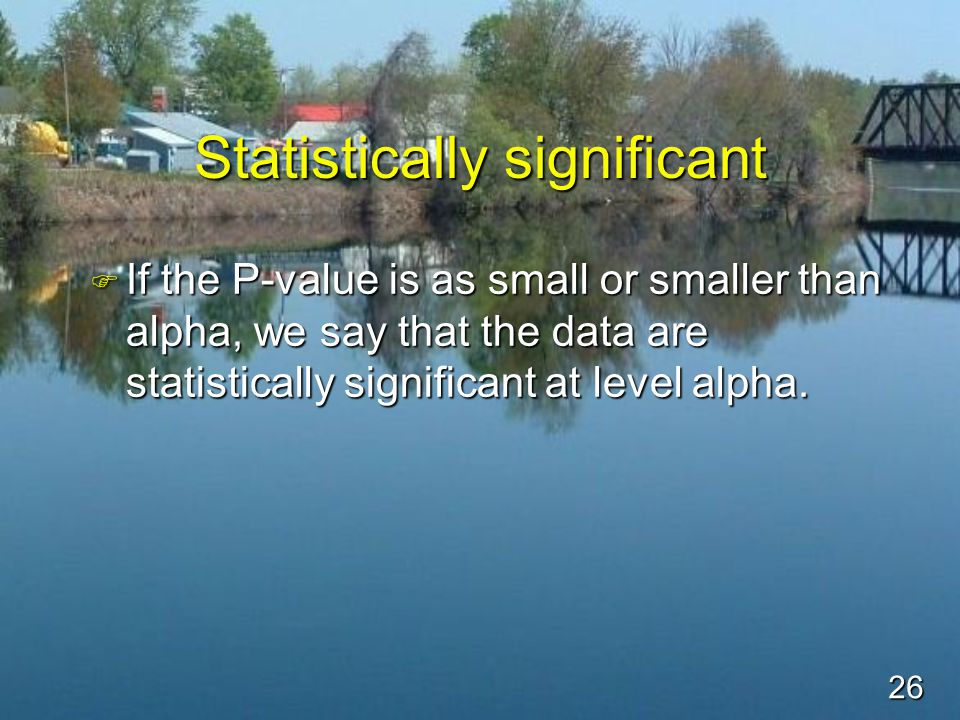 26 Statistically significant F If the P-value is as small or smaller than alpha, we say that the data are statistically significant at level alpha.