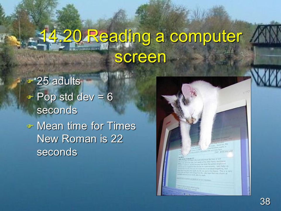 38 14.20 Reading a computer screen F 25 adults F Pop std dev = 6 seconds F Mean time for Times New Roman is 22 seconds
