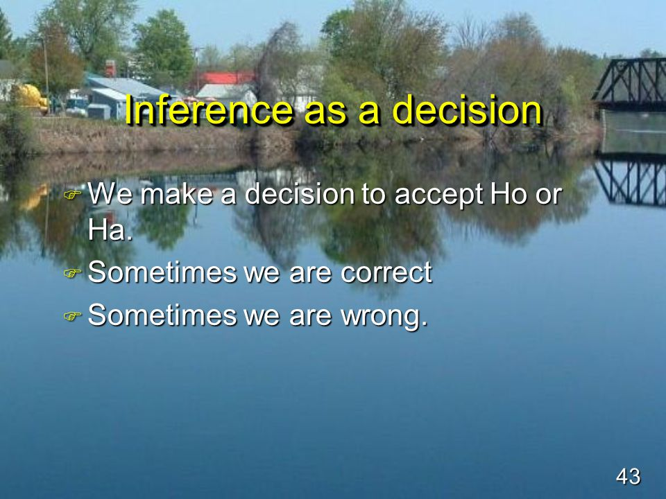 43 Inference as a decision F We make a decision to accept Ho or Ha.