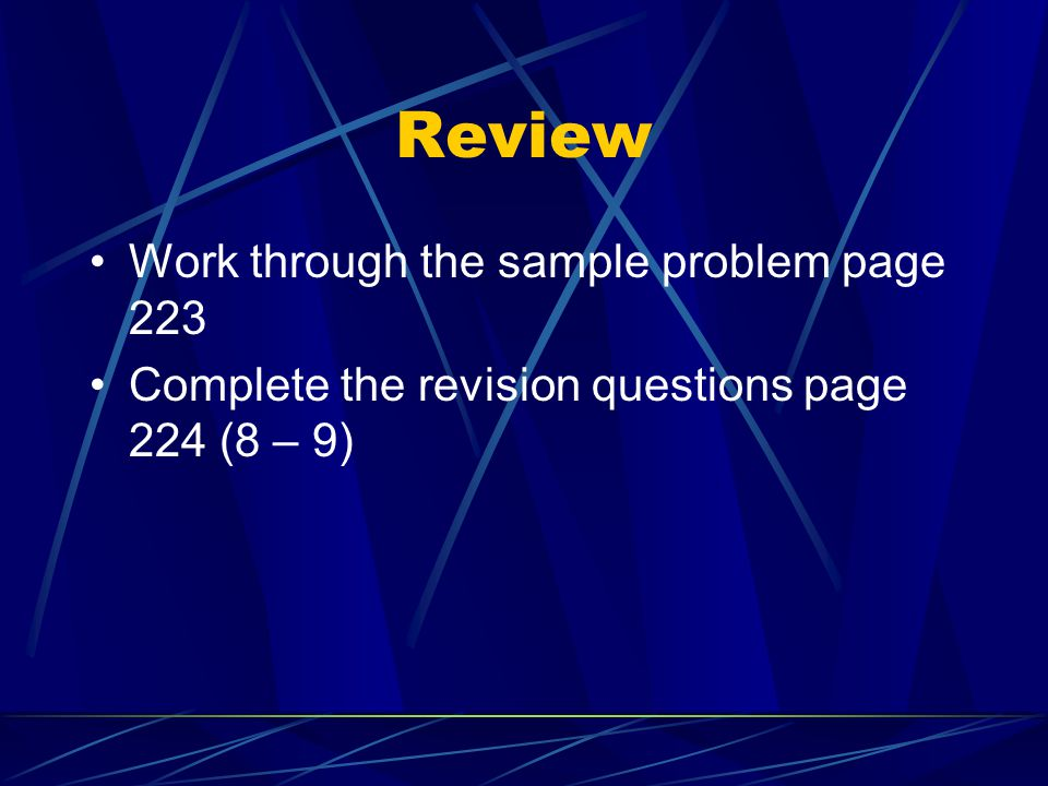 Review Work through the sample problem page 223 Complete the revision questions page 224 (8 – 9)