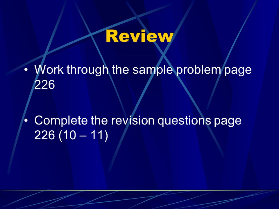 Review Work through the sample problem page 226 Complete the revision questions page 226 (10 – 11)