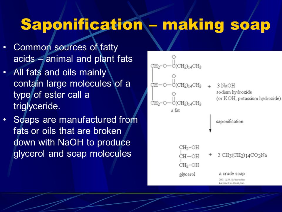 Saponification – making soap Common sources of fatty acids – animal and plant fats All fats and oils mainly contain large molecules of a type of ester