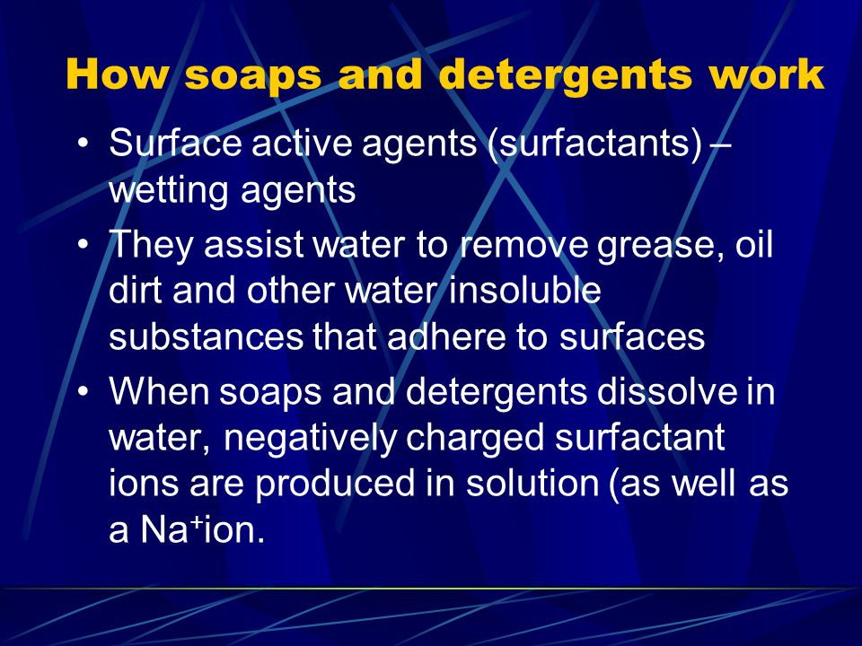 How soaps and detergents work Surface active agents (surfactants) – wetting agents They assist water to remove grease, oil dirt and other water insolu