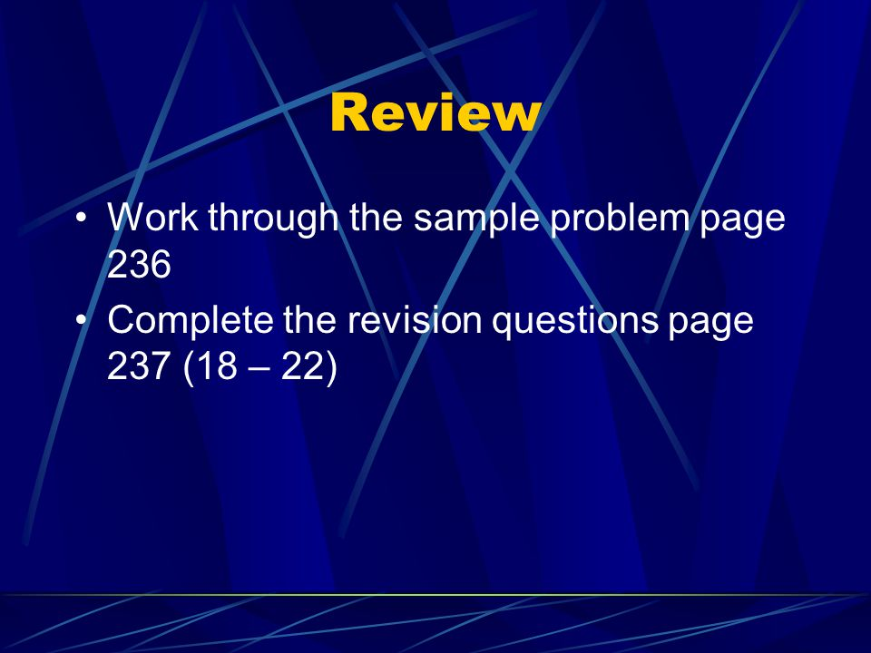 Review Work through the sample problem page 236 Complete the revision questions page 237 (18 – 22)