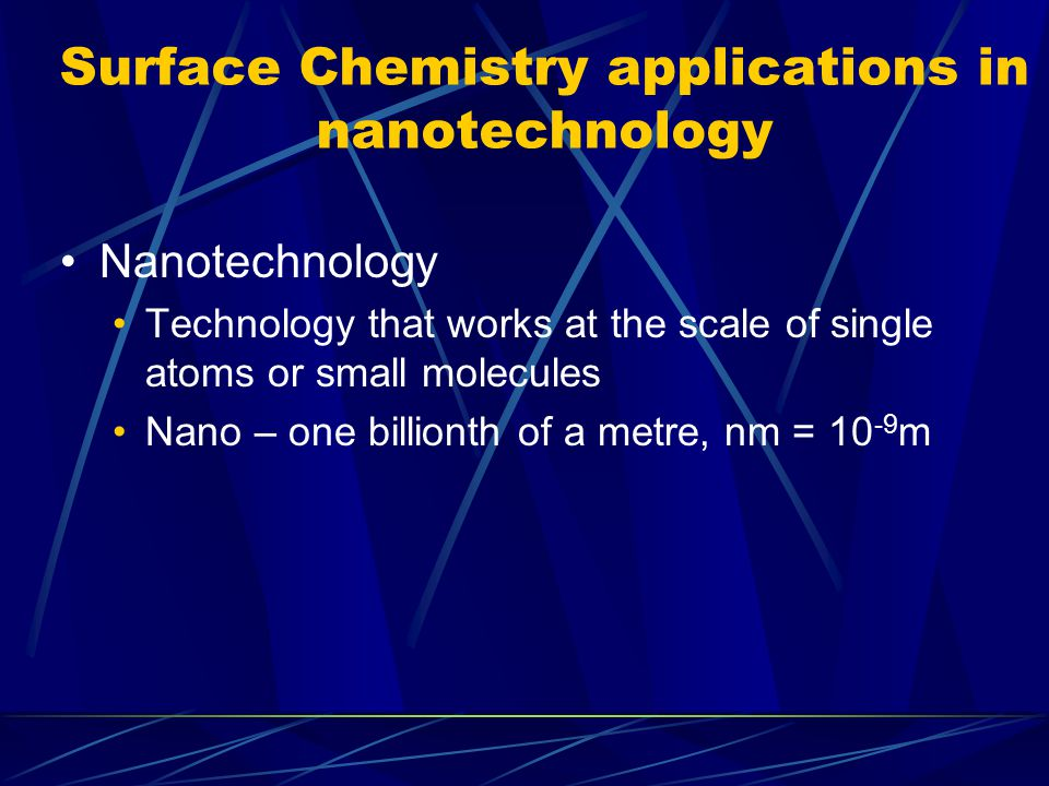 Surface Chemistry applications in nanotechnology Nanotechnology Technology that works at the scale of single atoms or small molecules Nano – one billi
