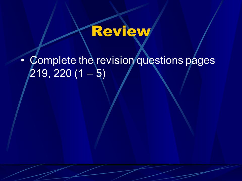 Review Complete the revision questions pages 219, 220 (1 – 5)