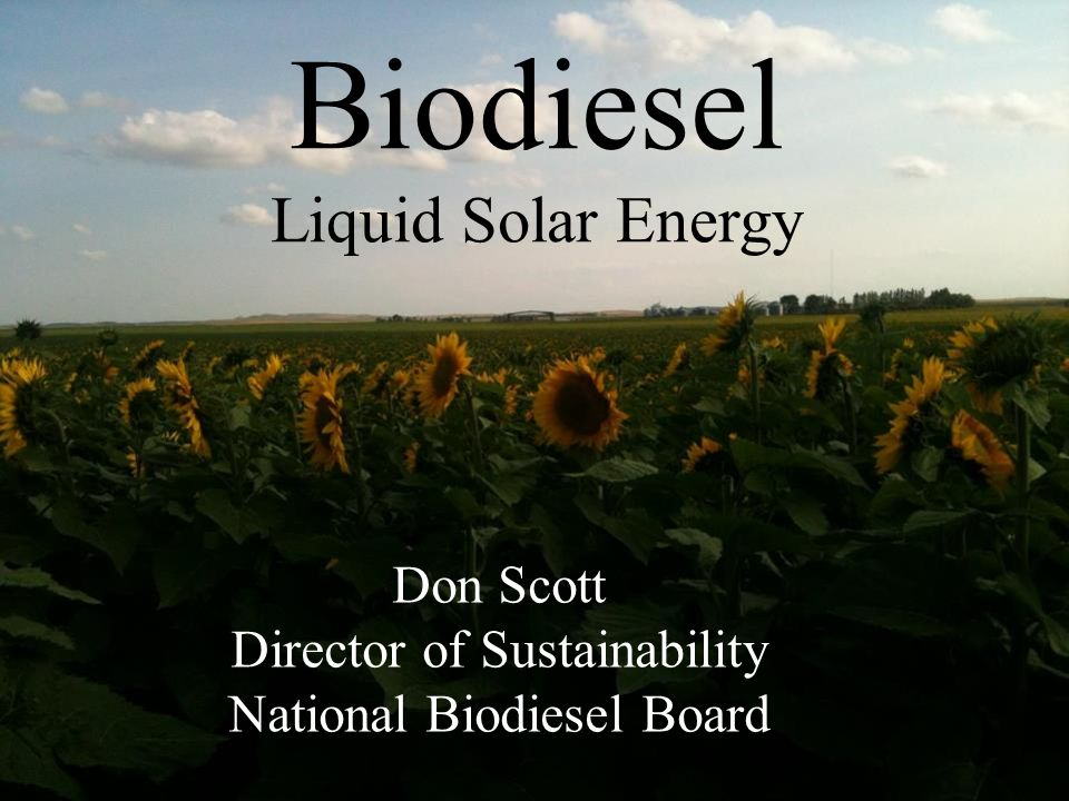 Don Scott Director of Sustainability National Biodiesel Board Biodiesel Liquid Solar Energy