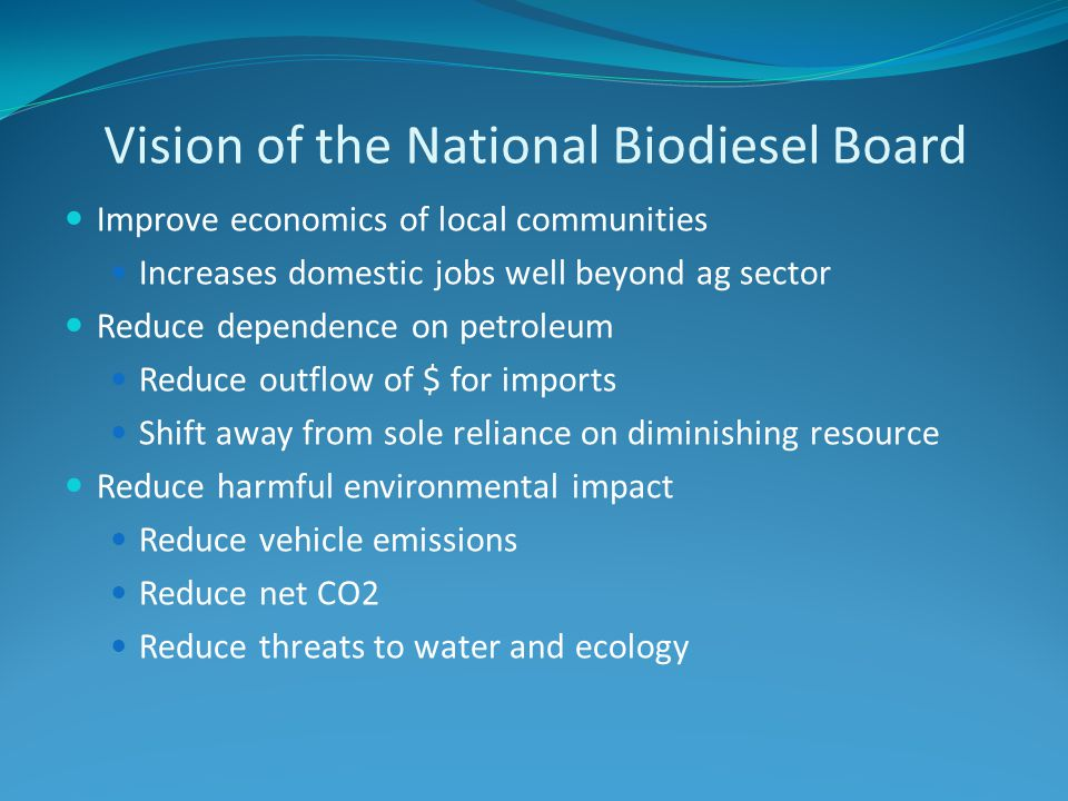 Vision of the National Biodiesel Board Improve economics of local communities Increases domestic jobs well beyond ag sector Reduce dependence on petroleum Reduce outflow of $ for imports Shift away from sole reliance on diminishing resource Reduce harmful environmental impact Reduce vehicle emissions Reduce net CO2 Reduce threats to water and ecology