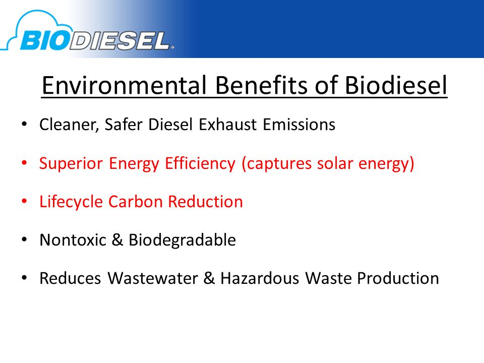 Environmental Benefits of Biodiesel Cleaner, Safer Diesel Exhaust Emissions Superior Energy Efficiency (captures solar energy) Lifecycle Carbon Reduction Nontoxic & Biodegradable Reduces Wastewater & Hazardous Waste Production