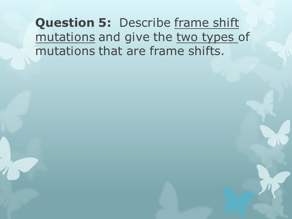 Question 5: Describe frame shift mutations and give the two types of mutations that are frame shifts.