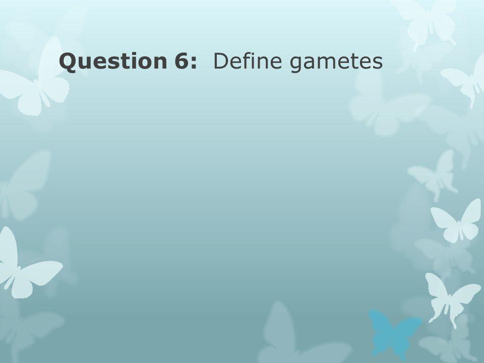 Question 6: Define gametes
