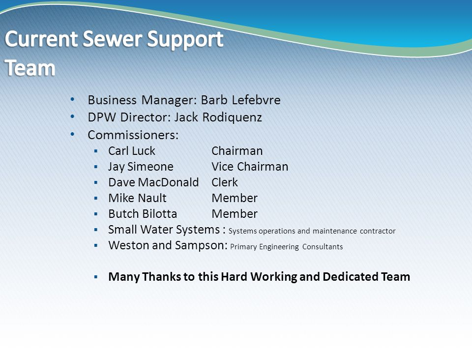 Business Manager: Barb Lefebvre DPW Director: Jack Rodiquenz Commissioners:  Carl LuckChairman  Jay SimeoneVice Chairman  Dave MacDonaldClerk  Mike NaultMember  Butch BilottaMember  Small Water Systems : Systems operations and maintenance contractor  Weston and Sampson: Primary Engineering Consultants  Many Thanks to this Hard Working and Dedicated Team