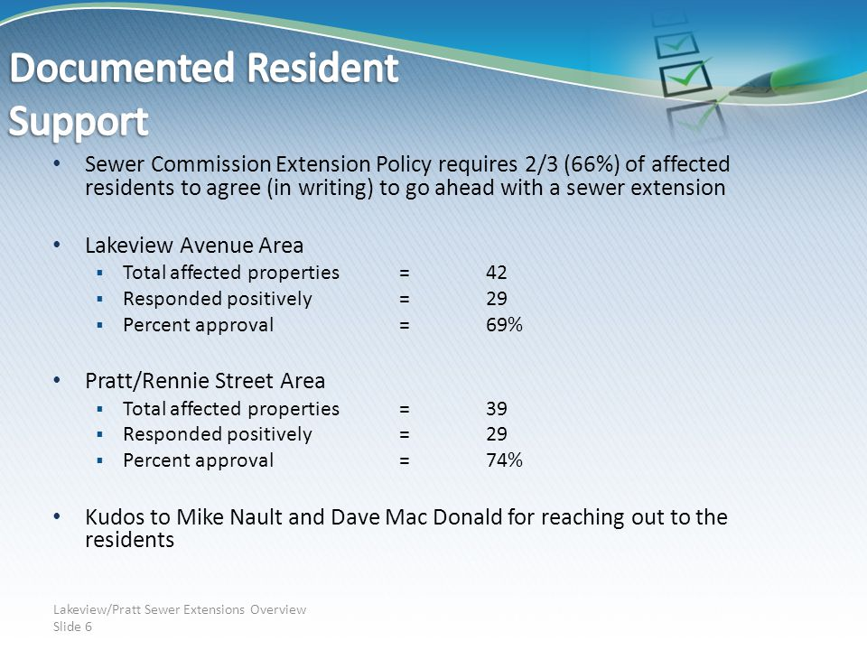 Sewer Commission Extension Policy requires 2/3 (66%) of affected residents to agree (in writing) to go ahead with a sewer extension Lakeview Avenue Area  Total affected properties=42  Responded positively=29  Percent approval=69% Pratt/Rennie Street Area  Total affected properties=39  Responded positively=29  Percent approval=74% Kudos to Mike Nault and Dave Mac Donald for reaching out to the residents Lakeview/Pratt Sewer Extensions Overview Slide 6