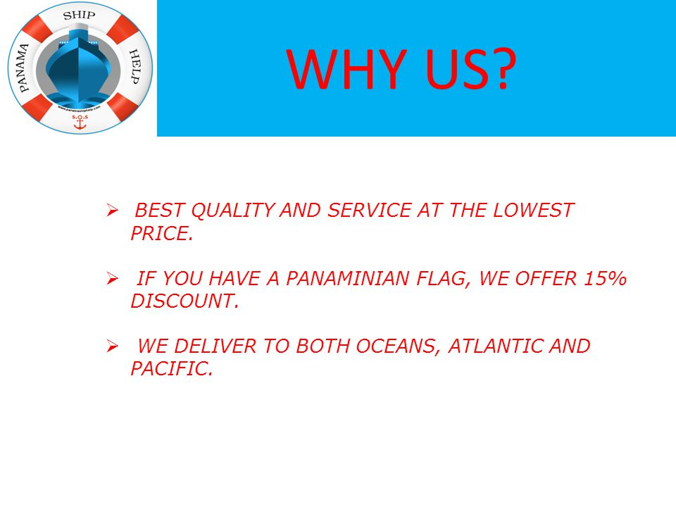 WHY US?  BEST QUALITY AND SERVICE AT THE LOWEST PRICE.  IF YOU HAVE A PANAMINIAN FLAG, WE OFFER 15% DISCOUNT.  WE DELIVER TO BOTH OCEANS, ATLANTIC